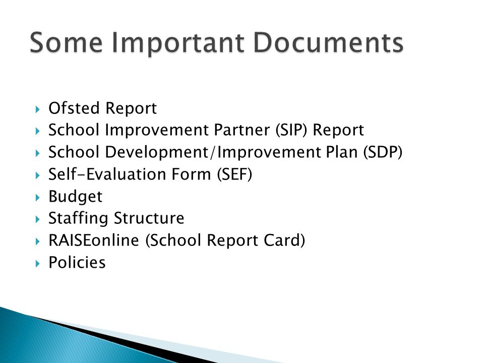  Ofsted Report  School Improvement Partner (SIP) Report  School Development/Improvement Plan (SDP)  Self-Evaluation Form (SEF)  Budget  Staffing Structure  RAISEonline (School Report Card)  Policies