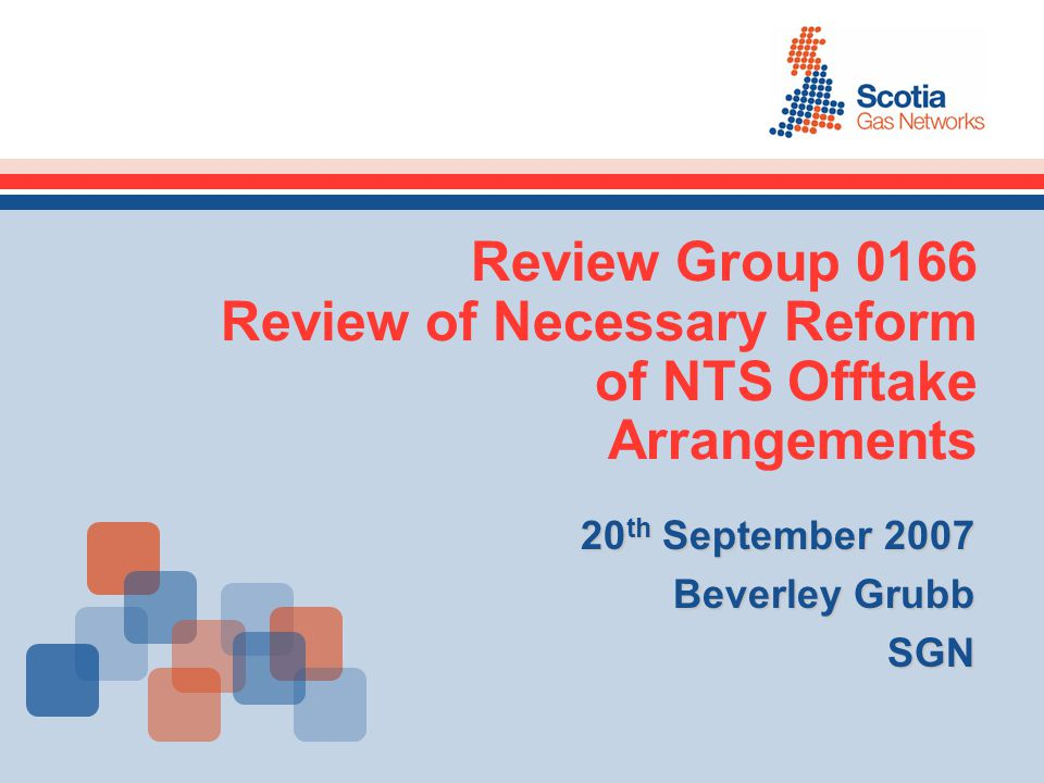 Review Group 0166 Review of Necessary Reform of NTS Offtake Arrangements 20 th September 2007 Beverley Grubb SGN