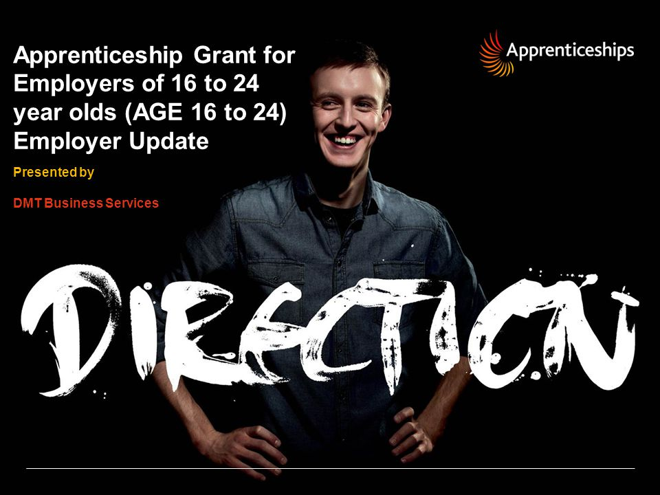 12 | AGE 16 to 24 – Employer Update AGE 16 to 24 – Employer Update Eligibility and Support National Apprenticeship Service You will be asked by your college or training provider to sign an agreement which will include: Confirmation of the number of apprentices you will be taking on as a result of the grant (max of 3) Confirmation you wouldn't have taken the apprentice on without this additional grant A commitment to employ the apprentice for a minimum of 12 months or the time it takes to complete the Apprenticeship framework, whichever is the greater.