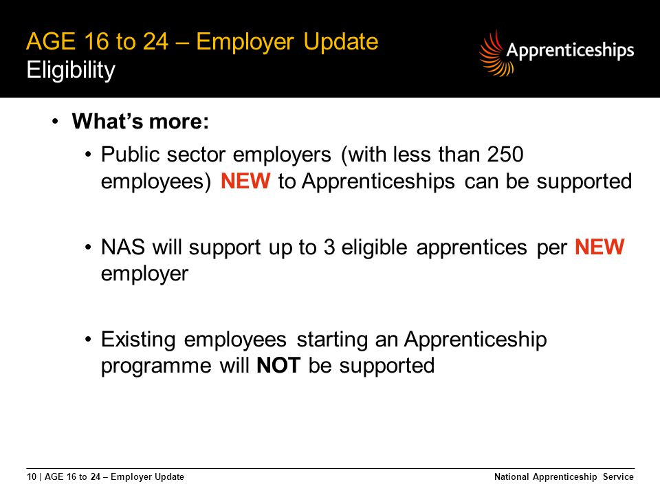 10 | AGE 16 to 24 – Employer Update AGE 16 to 24 – Employer Update Eligibility National Apprenticeship Service What's more: Public sector employers (w