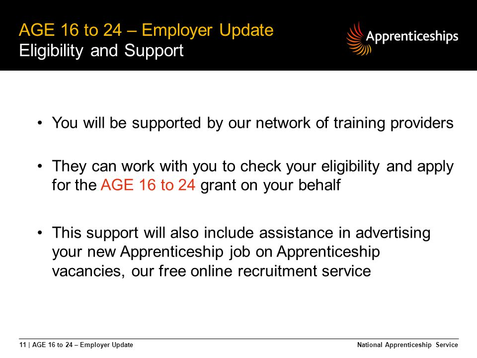 11 | AGE 16 to 24 – Employer Update AGE 16 to 24 – Employer Update Eligibility and Support National Apprenticeship Service You will be supported by ou