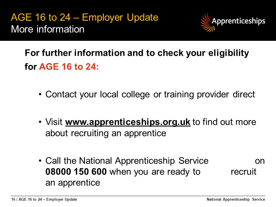 16 | AGE 16 to 24 – Employer Update AGE 16 to 24 – Employer Update More information National Apprenticeship Service For further information and to che