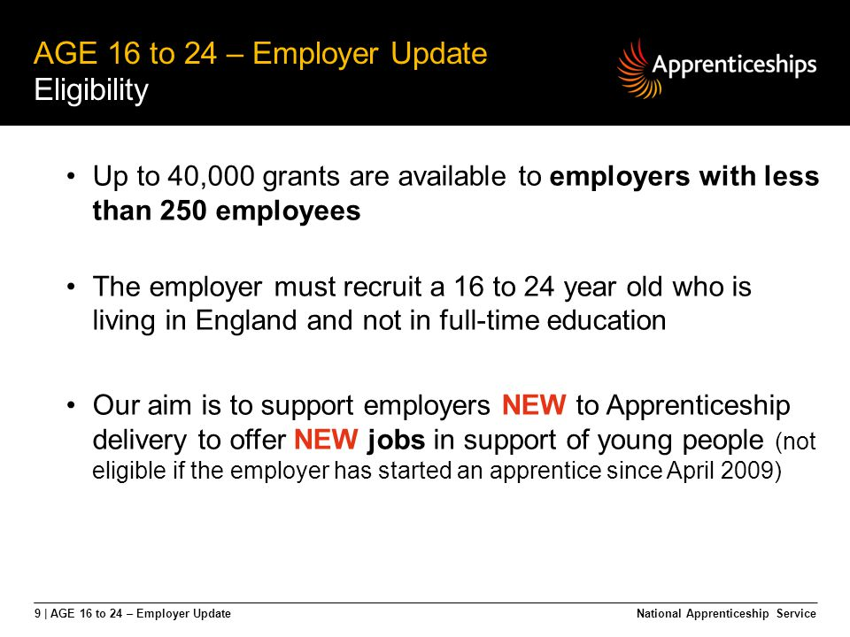 9 | AGE 16 to 24 – Employer Update AGE 16 to 24 – Employer Update Eligibility National Apprenticeship Service Up to 40,000 grants are available to emp