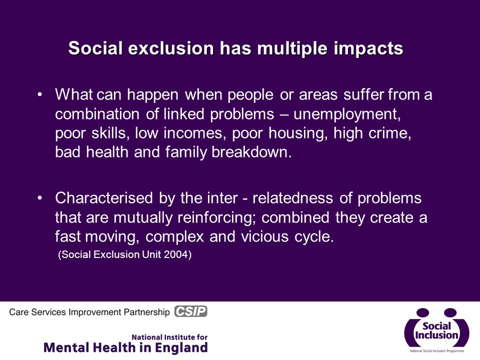 Social exclusion has multiple impacts What can happen when people or areas suffer from a combination of linked problems – unemployment, poor skills, low incomes, poor housing, high crime, bad health and family breakdown.