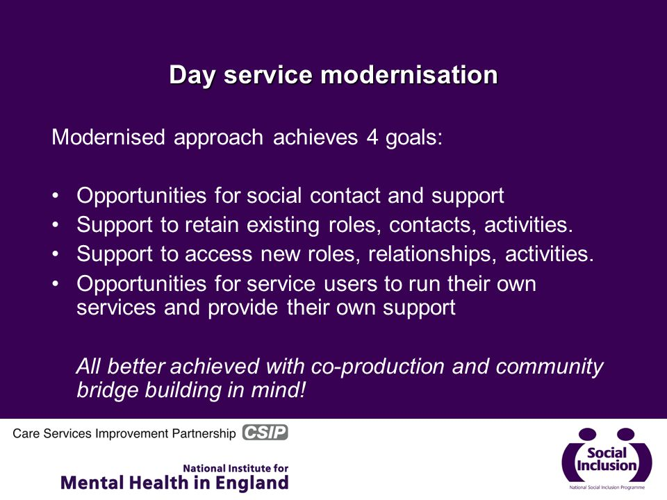 Day service modernisation Modernised approach achieves 4 goals: Opportunities for social contact and support Support to retain existing roles, contacts, activities.