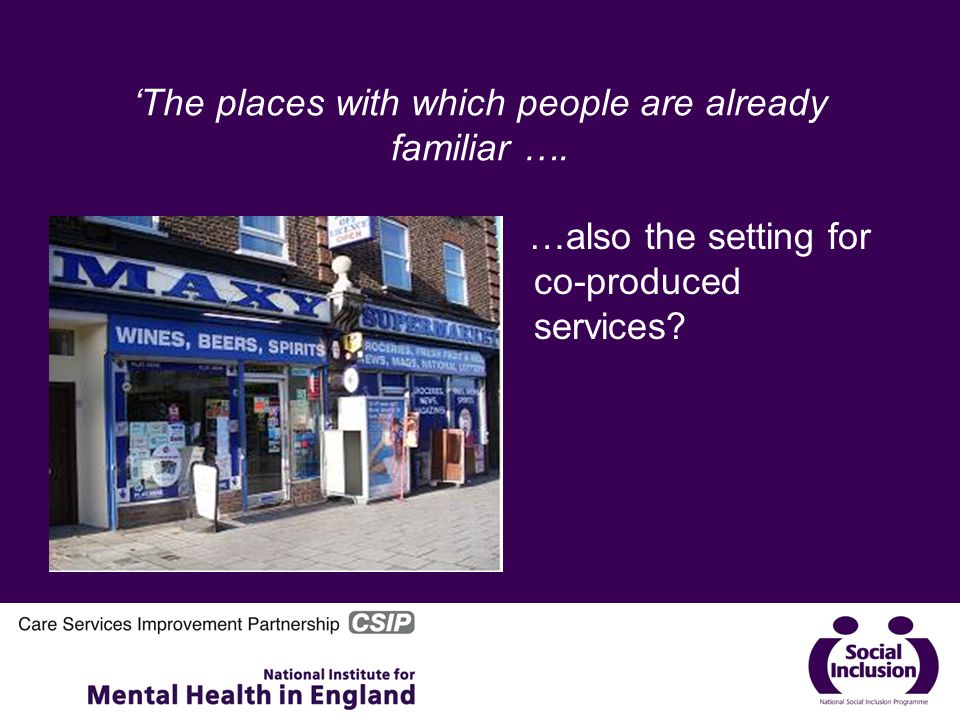 'The places with which people are already familiar …. …also the setting for co-produced services