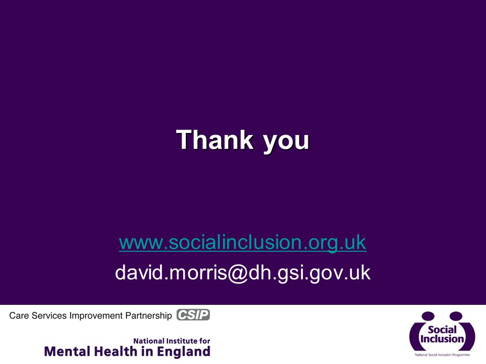 Thank you www.socialinclusion.org.uk david.morris@dh.gsi.gov.uk
