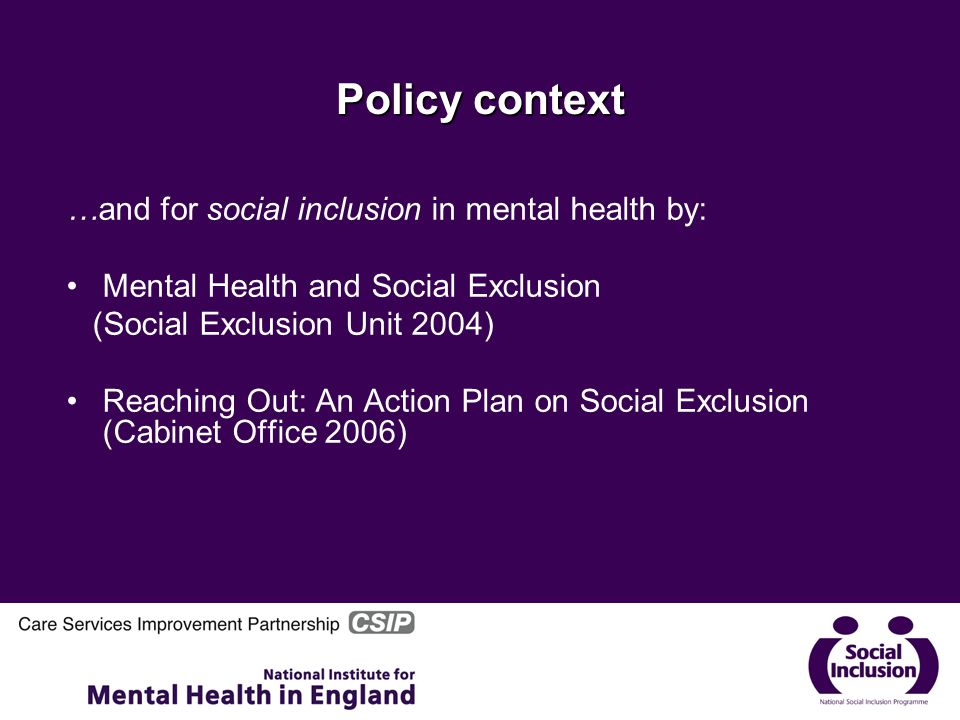 Policy context …and for social inclusion in mental health by: Mental Health and Social Exclusion (Social Exclusion Unit 2004) Reaching Out: An Action Plan on Social Exclusion (Cabinet Office 2006)