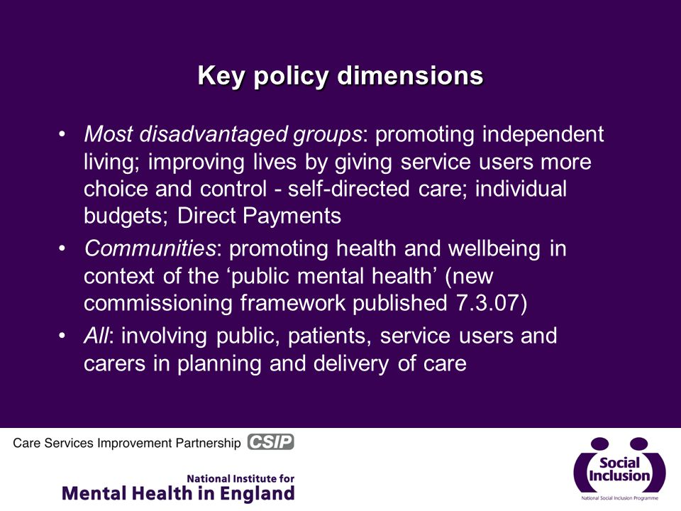 Key policy dimensions Most disadvantaged groups: promoting independent living; improving lives by giving service users more choice and control - self-directed care; individual budgets; Direct Payments Communities: promoting health and wellbeing in context of the 'public mental health' (new commissioning framework published 7.3.07) All: involving public, patients, service users and carers in planning and delivery of care