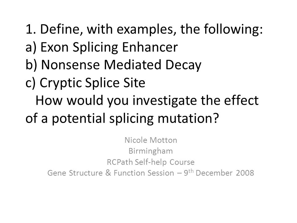 Essay Plan Divided answer up in to headings by referring to the question: – Introduction to splicing – a)Describe exon splicing enhancer + give example(s) – b)Describe nonsense mediated decay + give example(s) – c)Describe cryptic splice site + give example(s) – How would you investigate the effect of a potential splicing mutation.