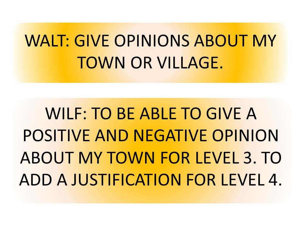 WALT: GIVE OPINIONS ABOUT MY TOWN OR VILLAGE. WILF: TO BE ABLE TO GIVE A POSITIVE AND NEGATIVE OPINION ABOUT MY TOWN FOR LEVEL 3. TO ADD A JUSTIFICATI