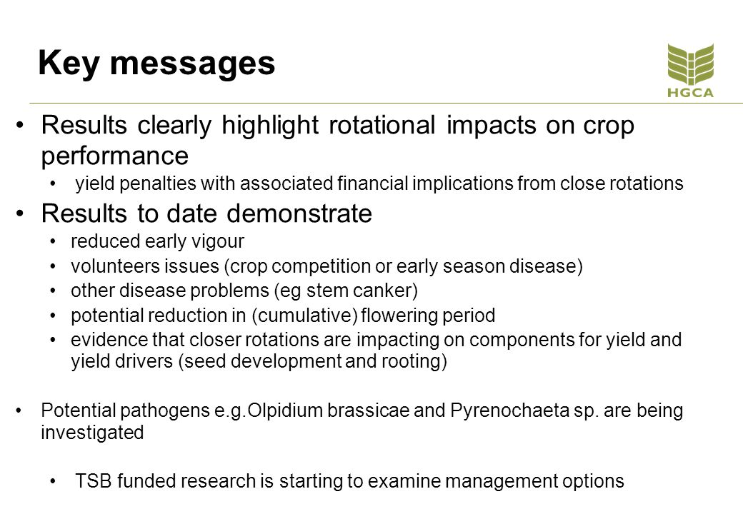 Key messages Results clearly highlight rotational impacts on crop performance yield penalties with associated financial implications from close rotations Results to date demonstrate reduced early vigour volunteers issues (crop competition or early season disease) other disease problems (eg stem canker) potential reduction in (cumulative) flowering period evidence that closer rotations are impacting on components for yield and yield drivers (seed development and rooting) Potential pathogens e.g.Olpidium brassicae and Pyrenochaeta sp.