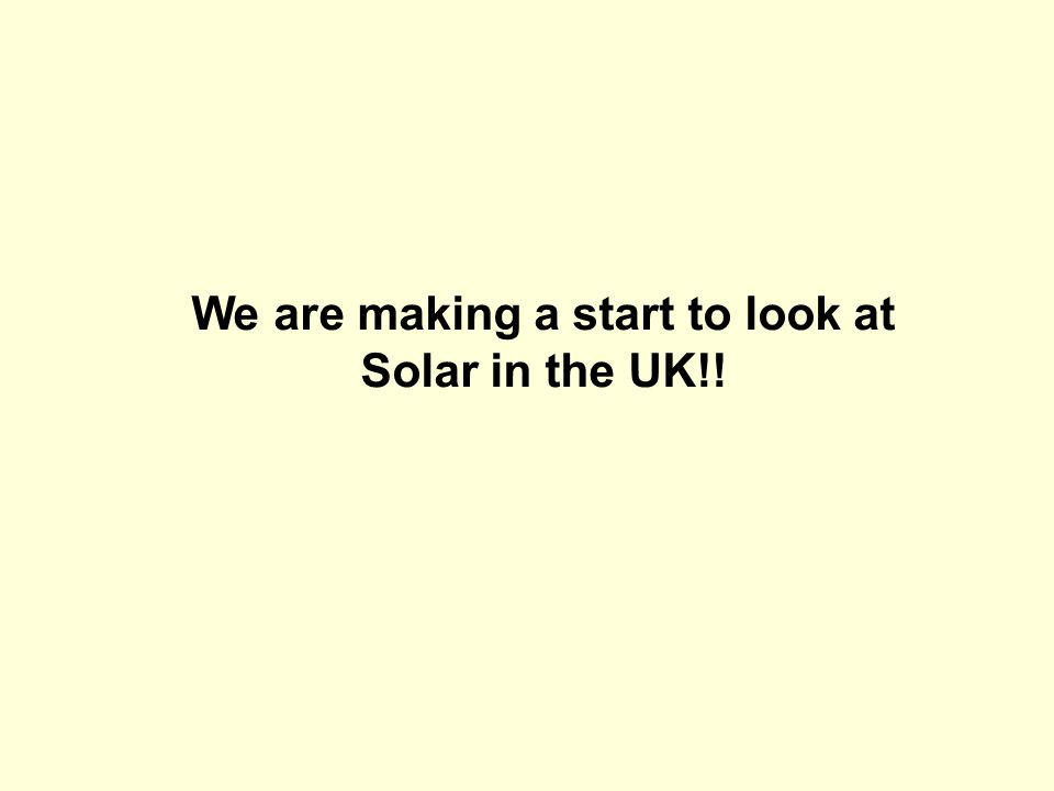 We are making a start to look at Solar in the UK!!