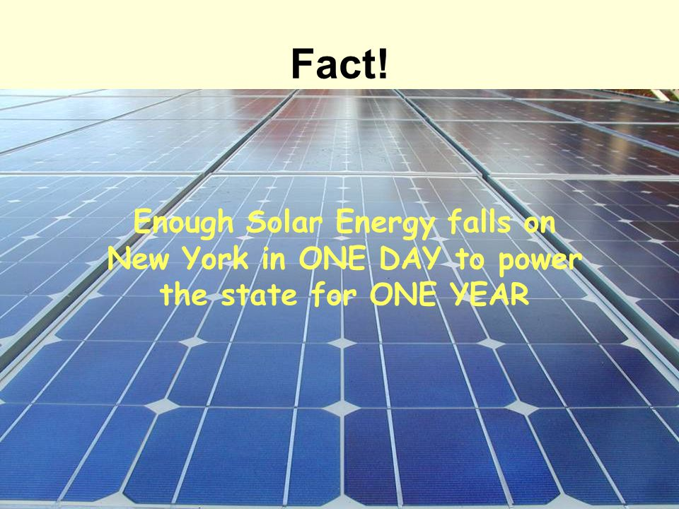 Fact! Enough Solar Energy falls on New York in ONE DAY to power the state for ONE YEAR