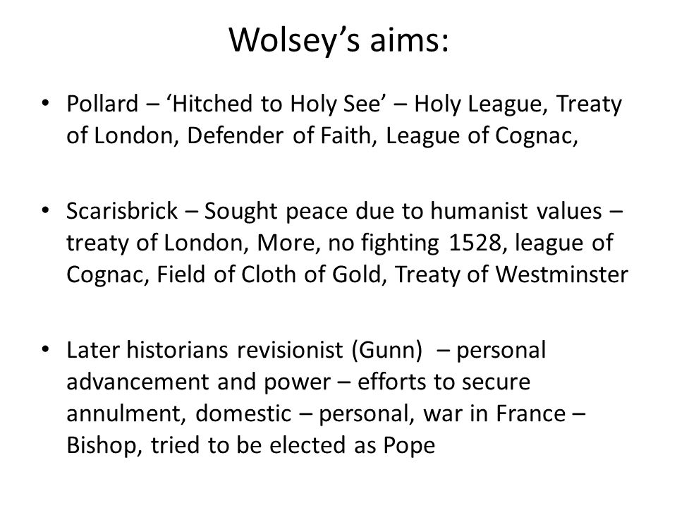 Wolsey's aims: Pollard – 'Hitched to Holy See' – Holy League, Treaty of London, Defender of Faith, League of Cognac, Scarisbrick – Sought peace due to humanist values – treaty of London, More, no fighting 1528, league of Cognac, Field of Cloth of Gold, Treaty of Westminster Later historians revisionist (Gunn) – personal advancement and power – efforts to secure annulment, domestic – personal, war in France – Bishop, tried to be elected as Pope