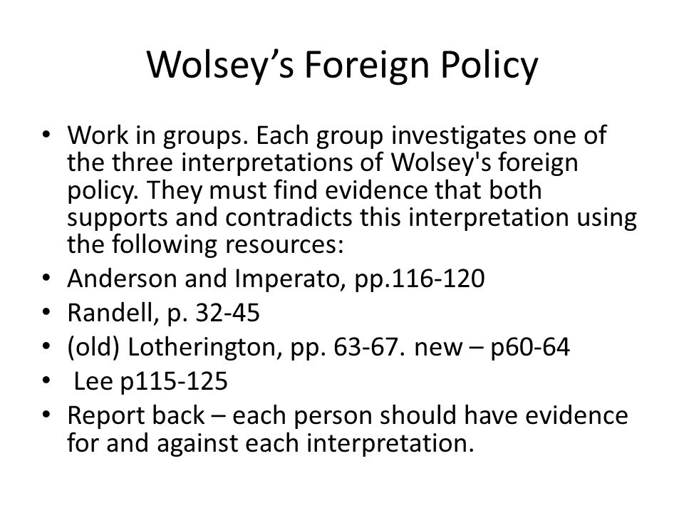 Wolsey's Foreign Policy Work in groups. Each group investigates one of the three interpretations of Wolsey's foreign policy. They must find evidence t