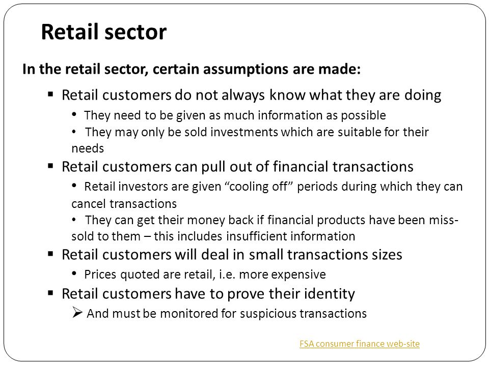 Retail sector In the retail sector, certain assumptions are made:  Retail customers do not always know what they are doing They need to be given as much information as possible They may only be sold investments which are suitable for their needs  Retail customers can pull out of financial transactions Retail investors are given cooling off periods during which they can cancel transactions They can get their money back if financial products have been miss- sold to them – this includes insufficient information  Retail customers will deal in small transactions sizes Prices quoted are retail, i.e.
