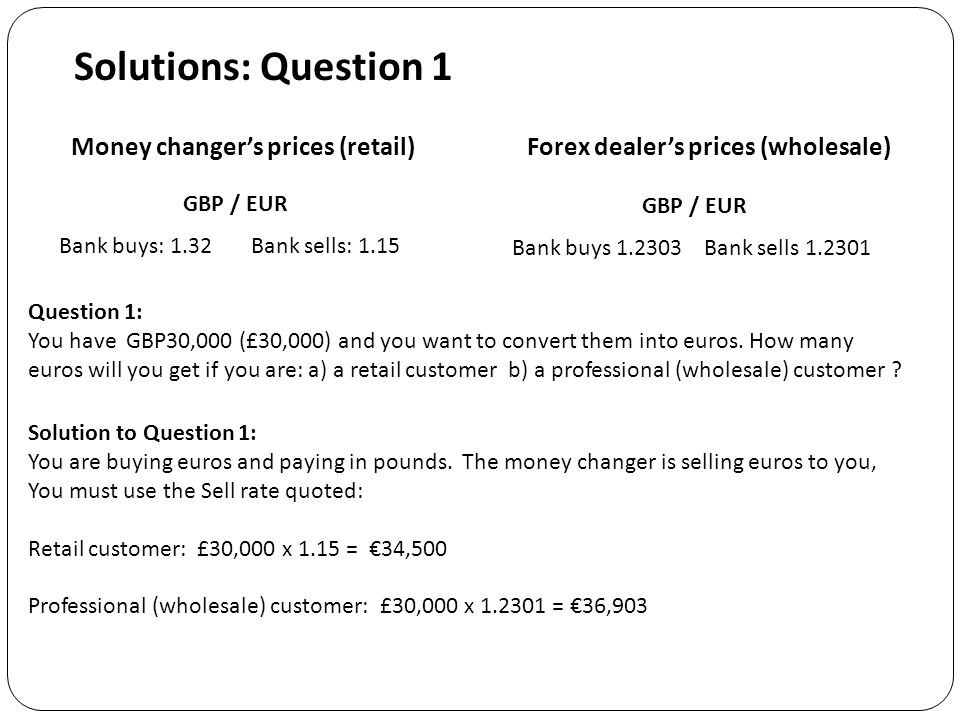 Solutions: Question 1 Question 1: You have GBP30,000 (£30,000) and you want to convert them into euros.
