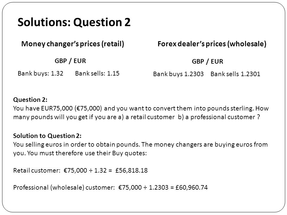 Solutions: Question 2 Question 2: You have EUR75,000 (€75,000) and you want to convert them into pounds sterling.