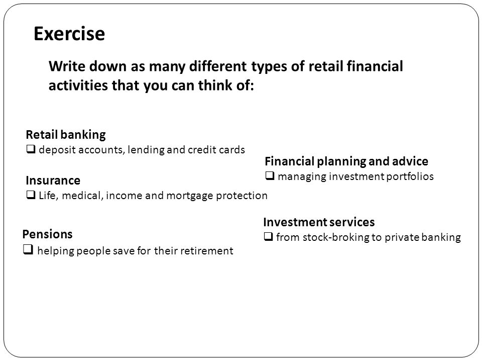 Exercise Write down as many different types of retail financial activities that you can think of: Retail banking  deposit accounts, lending and credit cards Pensions  helping people save for their retirement Investment services  from stock-broking to private banking Financial planning and advice  managing investment portfolios Insurance  Life, medical, income and mortgage protection