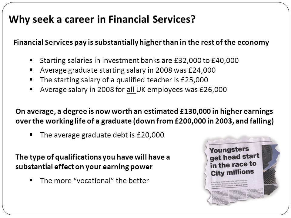 Why seek a career in Financial Services? On average, a degree is now worth an estimated £130,000 in higher earnings over the working life of a graduat