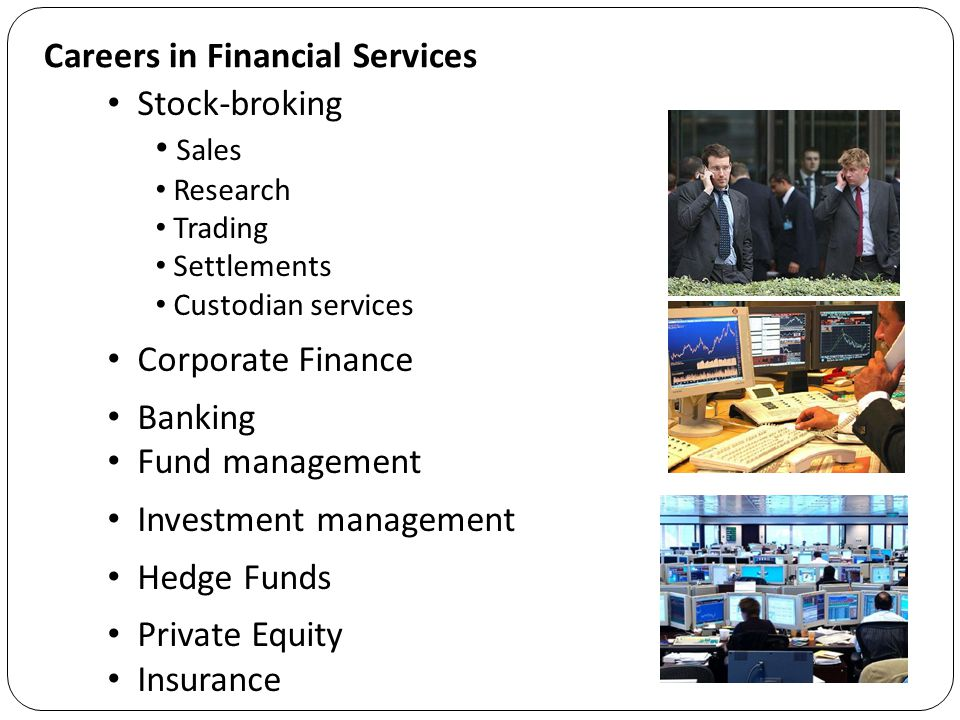 Exercise Write down as many different types of professional (wholesale) financial activities that you can think of Foreign exchange  the trading of currencies International banking  cross-border banking transactions Stocks and shares, and bond trading  buying & selling for customers and their own account Derivatives  the trading of options, swaps and futures Fund management  managing investment portfolios Insurance  various types, including re-insurance Investment banking  such as mergers and acquisitions Custodian banking  safe-keeping of assets