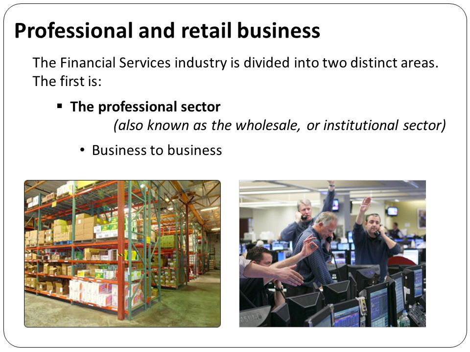 Professional and retail business The Financial Services industry is divided into two distinct areas.