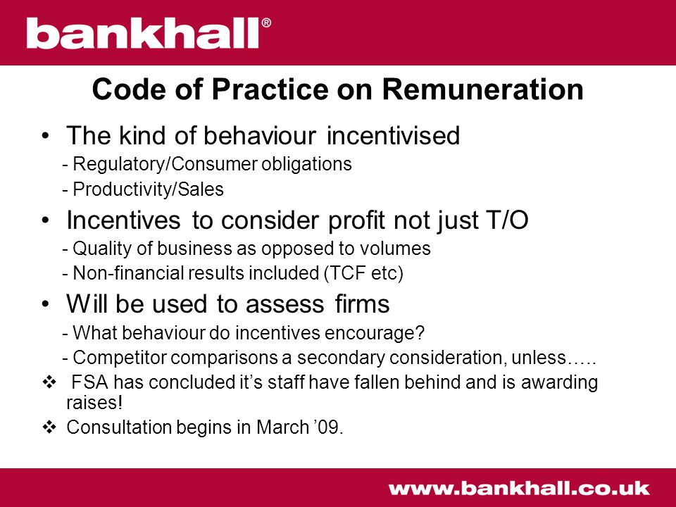 Code of Practice on Remuneration The kind of behaviour incentivised - Regulatory/Consumer obligations - Productivity/Sales Incentives to consider profit not just T/O - Quality of business as opposed to volumes - Non-financial results included (TCF etc) Will be used to assess firms - What behaviour do incentives encourage.