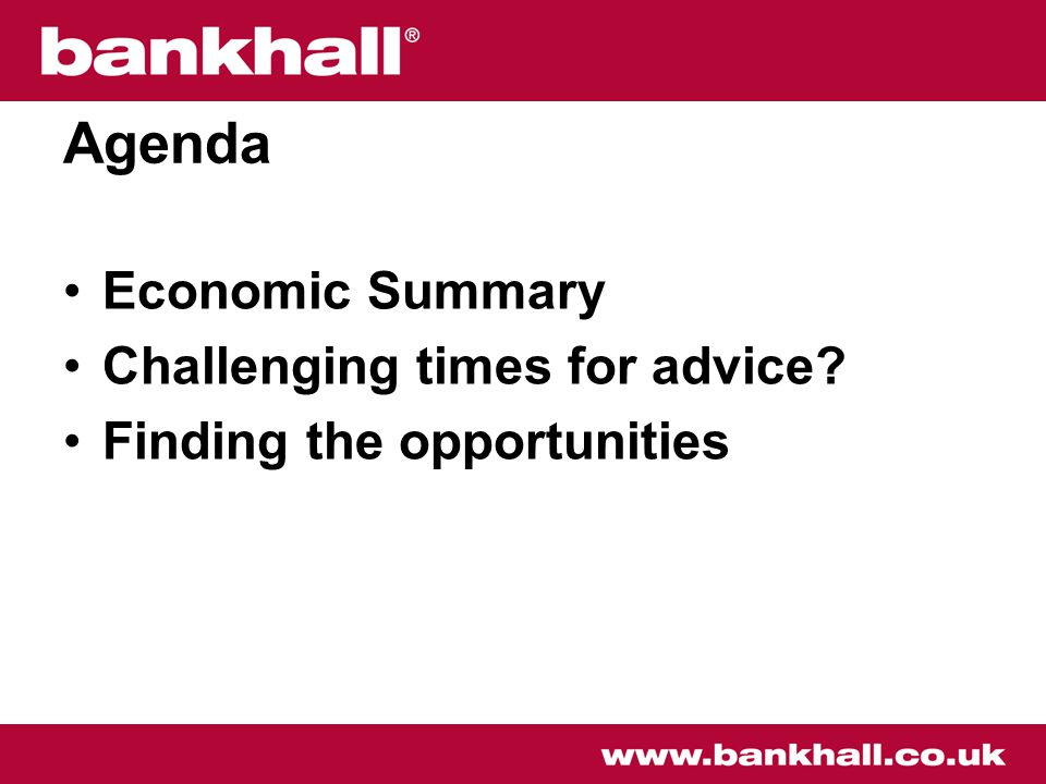 Agenda Economic Summary Challenging times for advice Finding the opportunities