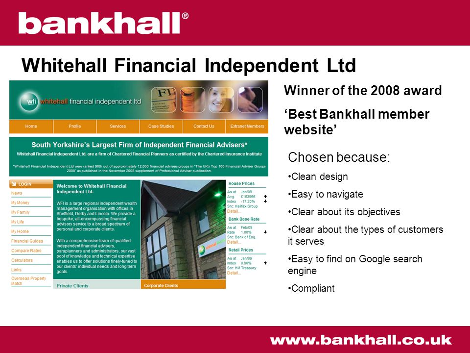 Whitehall Financial Independent Ltd Winner of the 2008 award 'Best Bankhall member website' Chosen because: Clean design Easy to navigate Clear about its objectives Clear about the types of customers it serves Easy to find on Google search engine Compliant