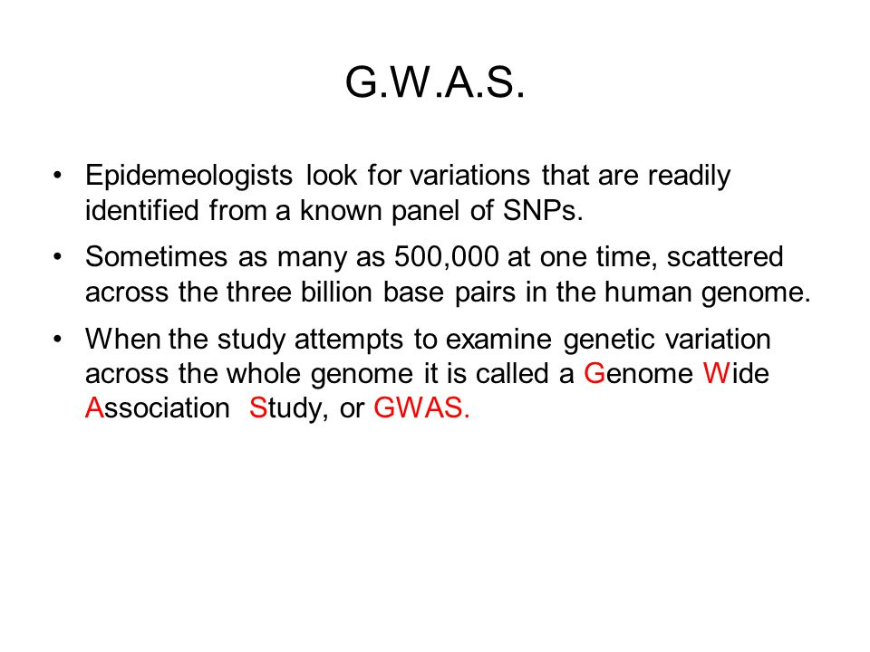 G.W.A.S. Epidemeologists look for variations that are readily identified from a known panel of SNPs. Sometimes as many as 500,000 at one time, scatter