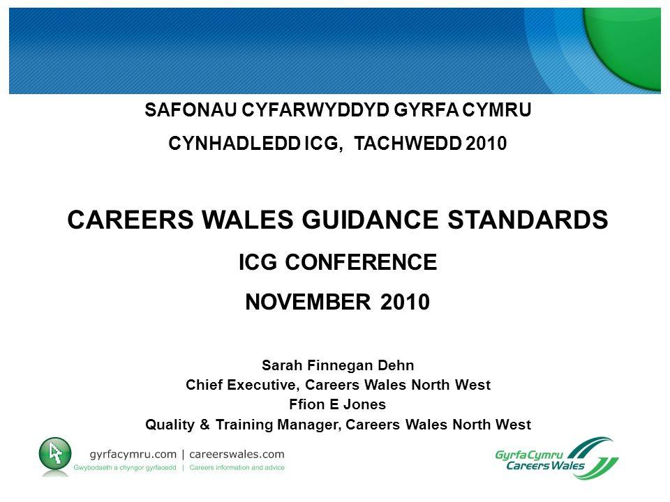 SAFONAU CYFARWYDDYD GYRFA CYMRU CYNHADLEDD ICG, TACHWEDD 2010 CAREERS WALES GUIDANCE STANDARDS ICG CONFERENCE NOVEMBER 2010 Sarah Finnegan Dehn Chief Executive, Careers Wales North West Ffion E Jones Quality & Training Manager, Careers Wales North West