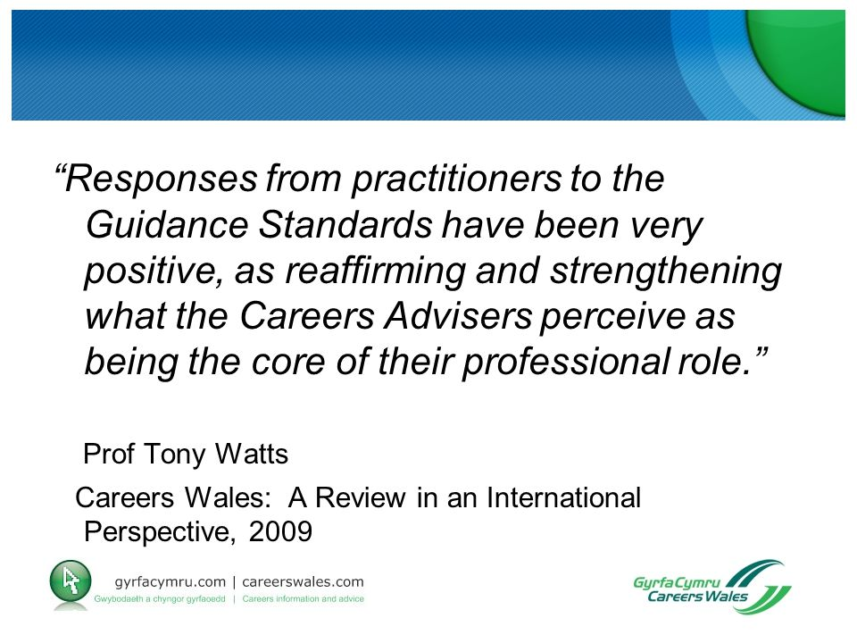 Responses from practitioners to the Guidance Standards have been very positive, as reaffirming and strengthening what the Careers Advisers perceive as being the core of their professional role. Prof Tony Watts Careers Wales: A Review in an International Perspective, 2009