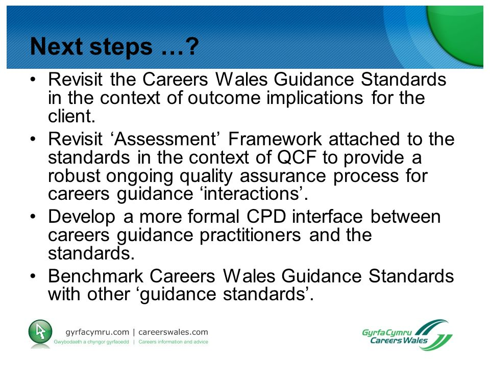 Next steps …? Revisit the Careers Wales Guidance Standards in the context of outcome implications for the client. Revisit 'Assessment' Framework attac