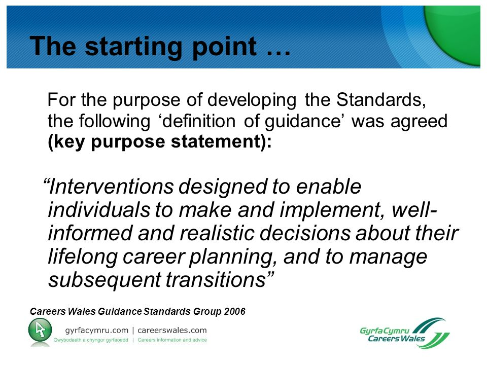 The starting point … For the purpose of developing the Standards, the following 'definition of guidance' was agreed (key purpose statement): Interventions designed to enable individuals to make and implement, well- informed and realistic decisions about their lifelong career planning, and to manage subsequent transitions Careers Wales Guidance Standards Group 2006