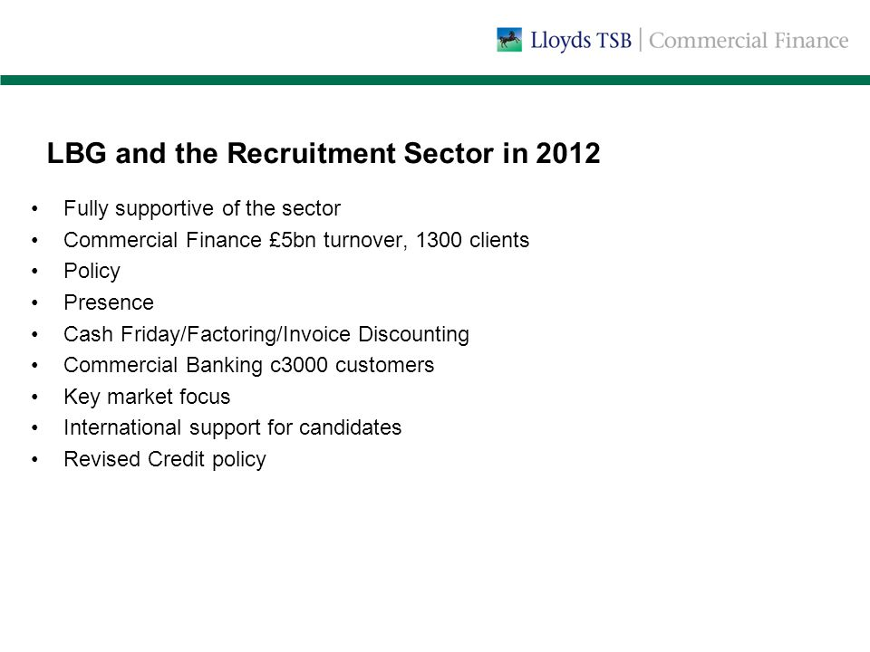 LBG and the Recruitment Sector in 2012 Fully supportive of the sector Commercial Finance £5bn turnover, 1300 clients Policy Presence Cash Friday/Factoring/Invoice Discounting Commercial Banking c3000 customers Key market focus International support for candidates Revised Credit policy