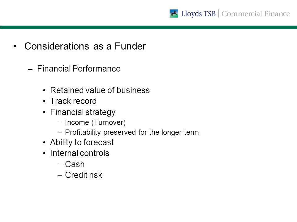 Considerations as a Funder –Financial Performance Retained value of business Track record Financial strategy –Income (Turnover) –Profitability preserved for the longer term Ability to forecast Internal controls –Cash –Credit risk