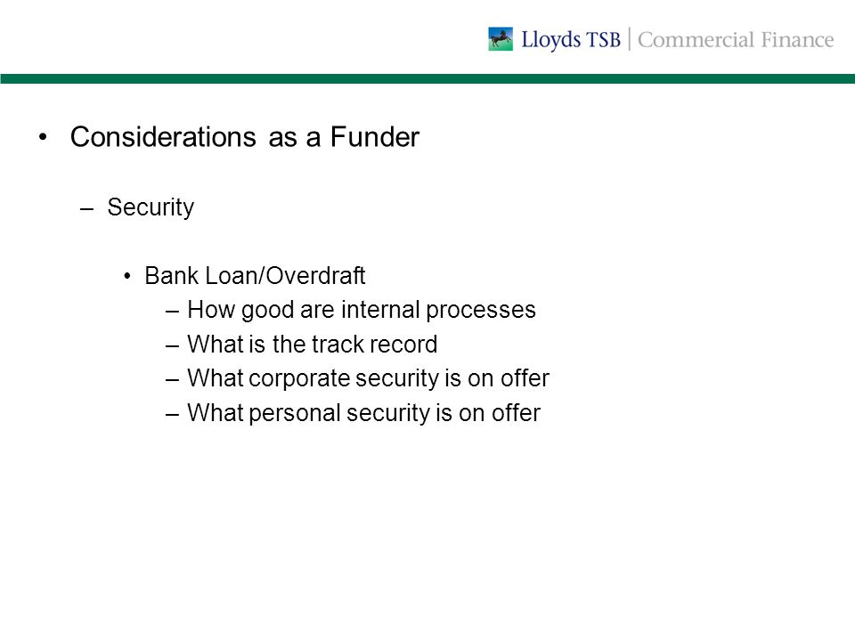 Considerations as a Funder –Security Bank Loan/Overdraft –How good are internal processes –What is the track record –What corporate security is on offer –What personal security is on offer