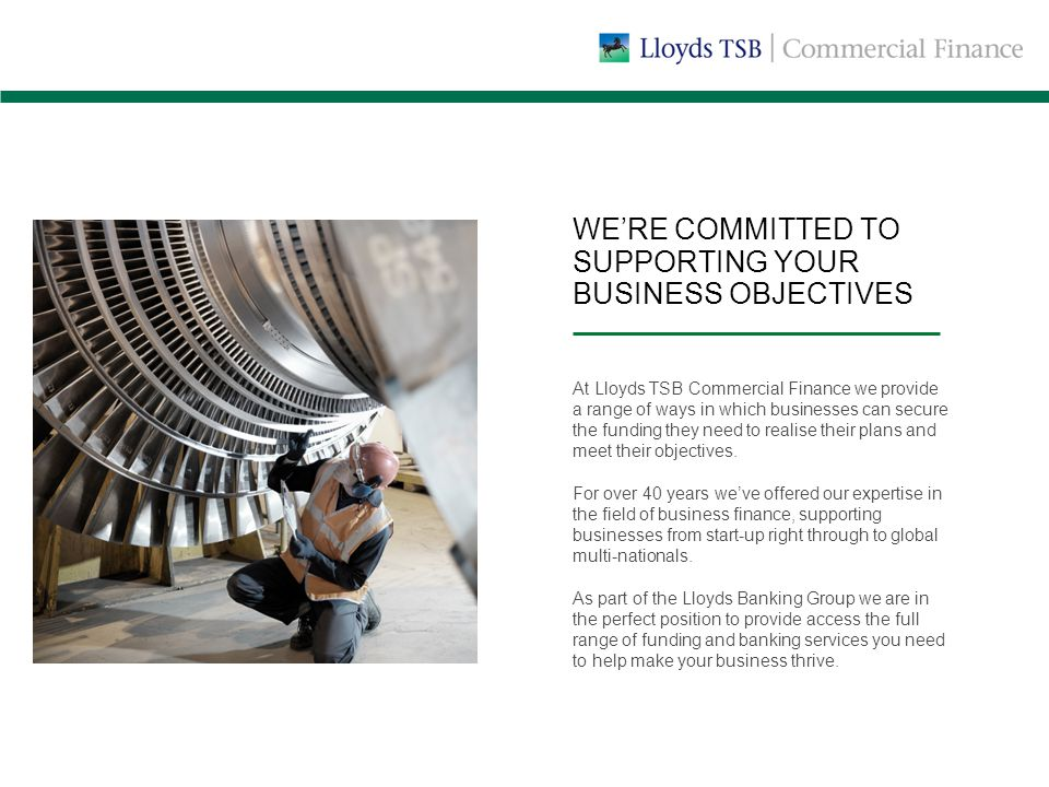 WE'RE COMMITTED TO SUPPORTING YOUR BUSINESS OBJECTIVES At Lloyds TSB Commercial Finance we provide a range of ways in which businesses can secure the funding they need to realise their plans and meet their objectives.
