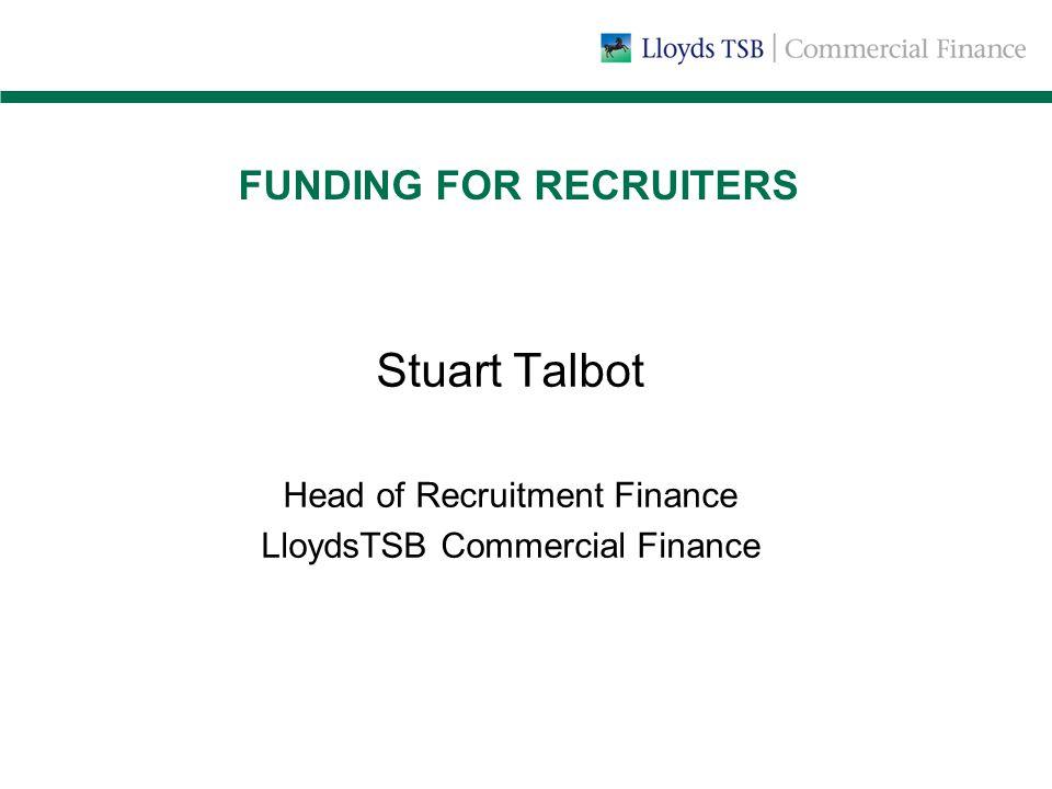 FUNDING FOR RECRUITERS Stuart Talbot Head of Recruitment Finance LloydsTSB Commercial Finance