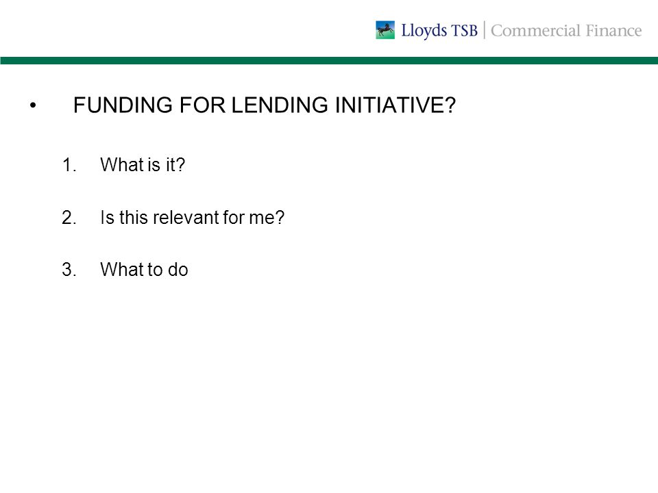 FUNDING FOR LENDING INITIATIVE? 1.What is it? 2.Is this relevant for me? 3.What to do