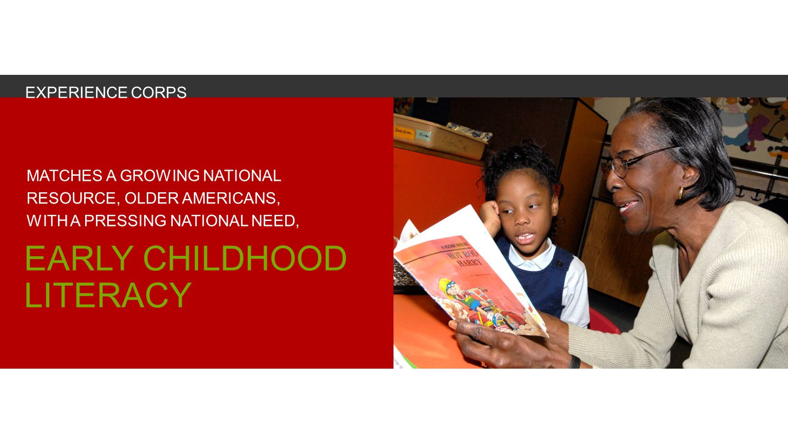 MATCHES A GROWING NATIONAL RESOURCE, OLDER AMERICANS, WITH A PRESSING NATIONAL NEED, EARLY CHILDHOOD LITERACY EXPERIENCE CORPS