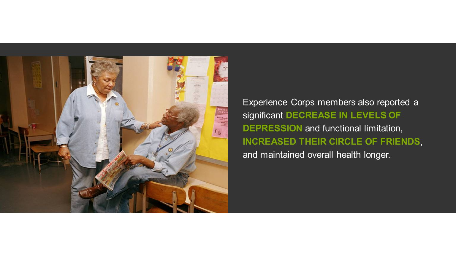 Experience Corps members also reported a significant DECREASE IN LEVELS OF DEPRESSION and functional limitation, INCREASED THEIR CIRCLE OF FRIENDS, and maintained overall health longer.