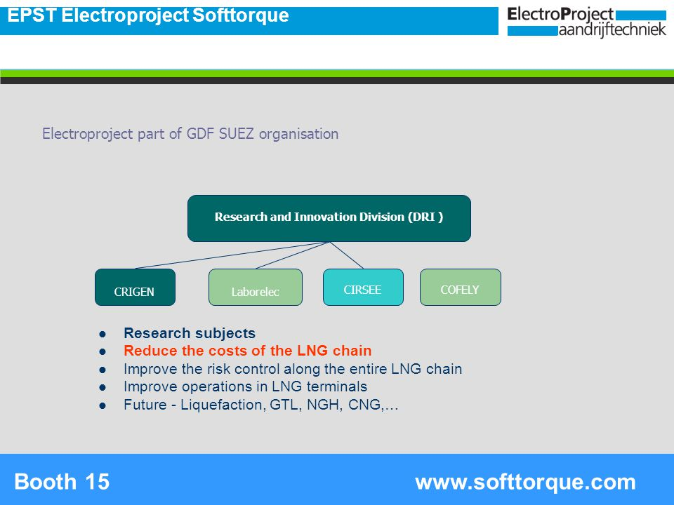 2 Research and Innovation Division (DRI ) CRIGENLaborelec CIRSEECOFELY Research subjects Reduce the costs of the LNG chain Improve the risk control along the entire LNG chain Improve operations in LNG terminals Future - Liquefaction, GTL, NGH, CNG,… Electroproject part of GDF SUEZ organisation EPST Electroproject Softtorque www.softtorque.comBooth 15