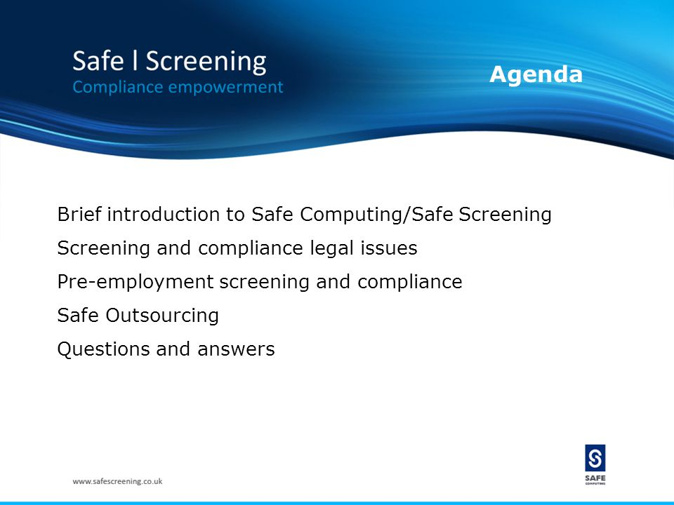 Agenda Brief introduction to Safe Computing/Safe Screening Screening and compliance legal issues Pre-employment screening and compliance Safe Outsourcing Questions and answers