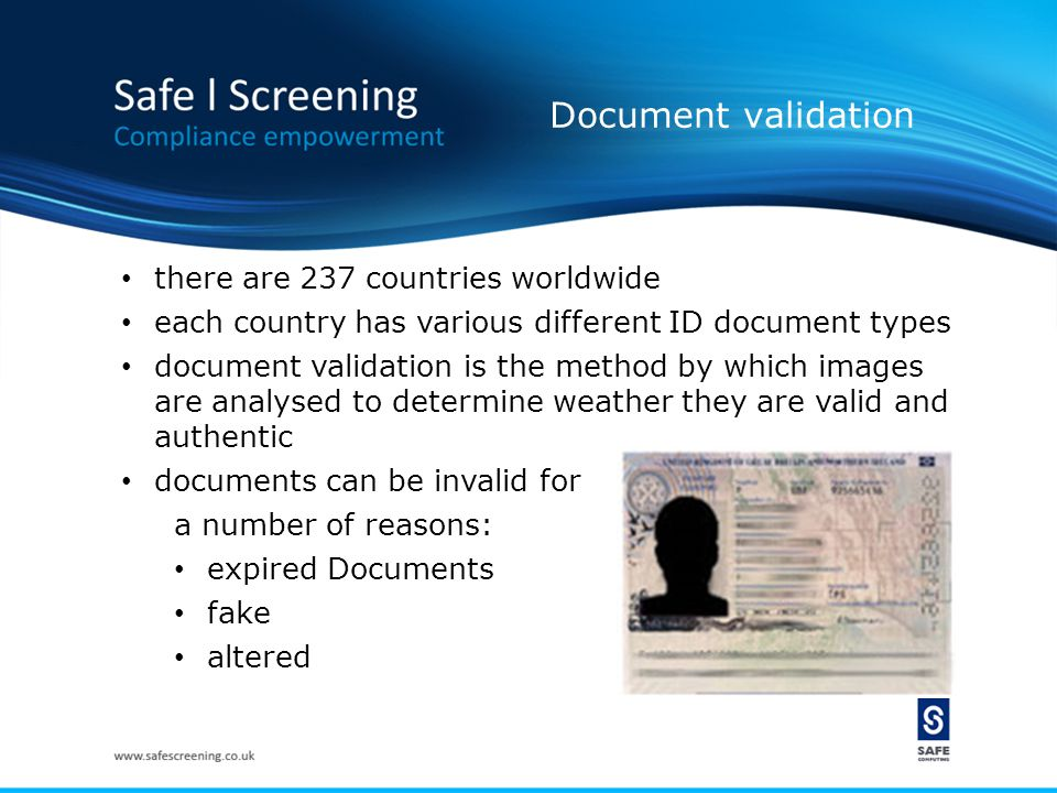 Document validation there are 237 countries worldwide each country has various different ID document types document validation is the method by which images are analysed to determine weather they are valid and authentic documents can be invalid for a number of reasons: expired Documents fake altered