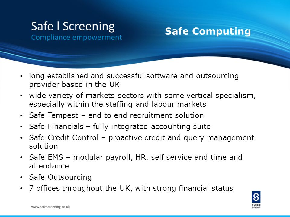 Safe Computing long established and successful software and outsourcing provider based in the UK wide variety of markets sectors with some vertical specialism, especially within the staffing and labour markets Safe Tempest – end to end recruitment solution Safe Financials – fully integrated accounting suite Safe Credit Control – proactive credit and query management solution Safe EMS – modular payroll, HR, self service and time and attendance Safe Outsourcing 7 offices throughout the UK, with strong financial status
