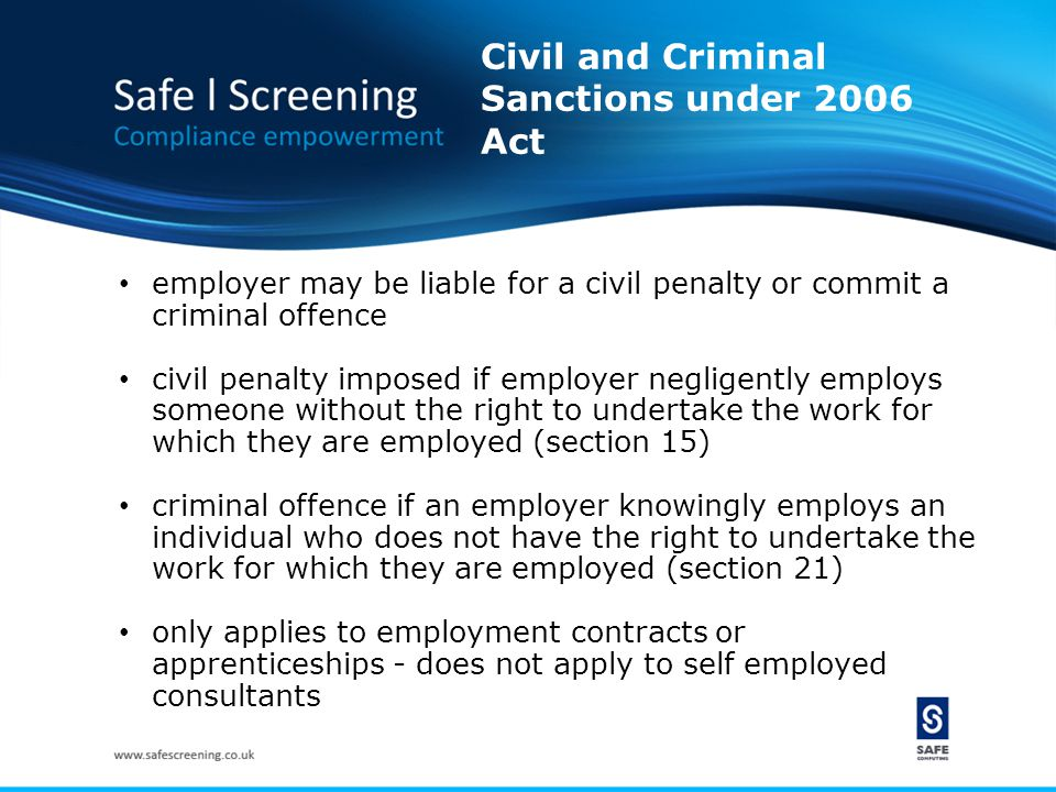Civil and Criminal Sanctions under 2006 Act employer may be liable for a civil penalty or commit a criminal offence civil penalty imposed if employer negligently employs someone without the right to undertake the work for which they are employed (section 15) criminal offence if an employer knowingly employs an individual who does not have the right to undertake the work for which they are employed (section 21) only applies to employment contracts or apprenticeships - does not apply to self employed consultants