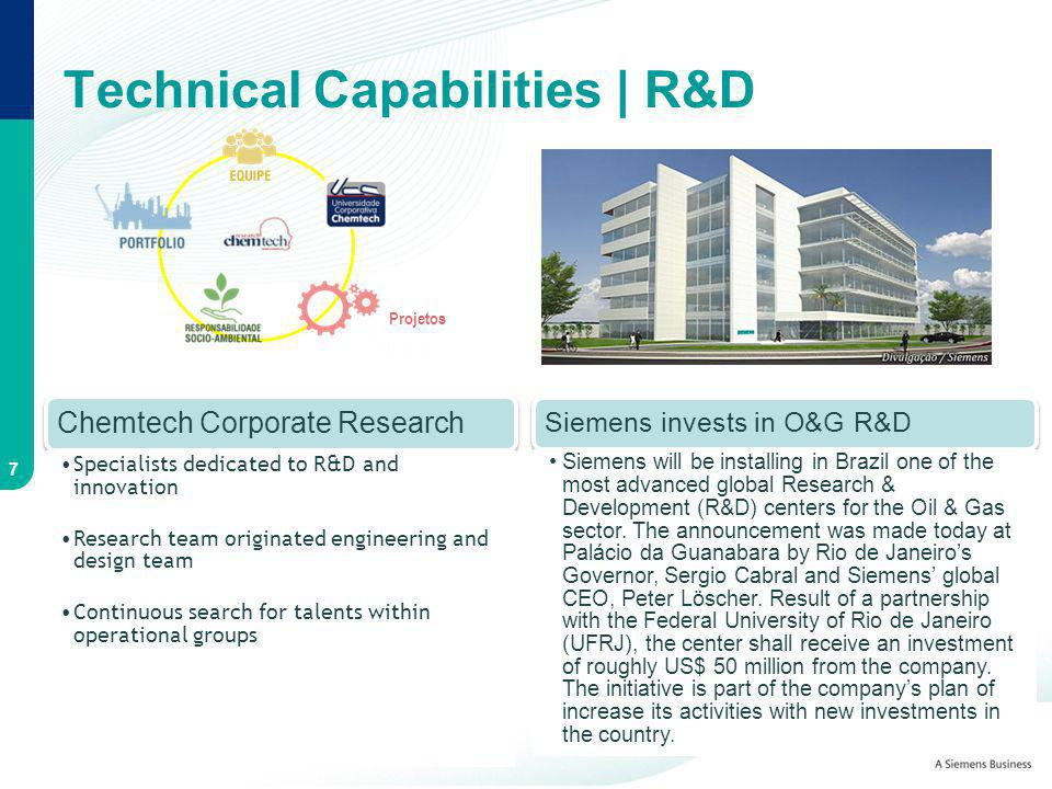 Chemtech Corporate Research Specialists dedicated to R&D and innovation Research team originated engineering and design team Continuous search for talents within operational groups Technical Capabilities | R&D 7 Siemens invests in O&G R&D Siemens will be installing in Brazil one of the most advanced global Research & Development (R&D) centers for the Oil & Gas sector.