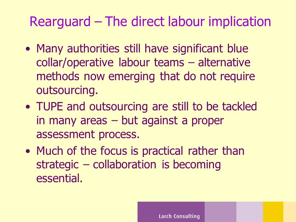 Rearguard – The direct labour implication Many authorities still have significant blue collar/operative labour teams – alternative methods now emerging that do not require outsourcing.